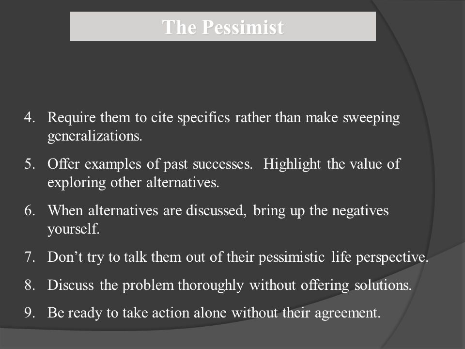 The Pessimist Require them to cite specifics rather than make sweeping generalizations.