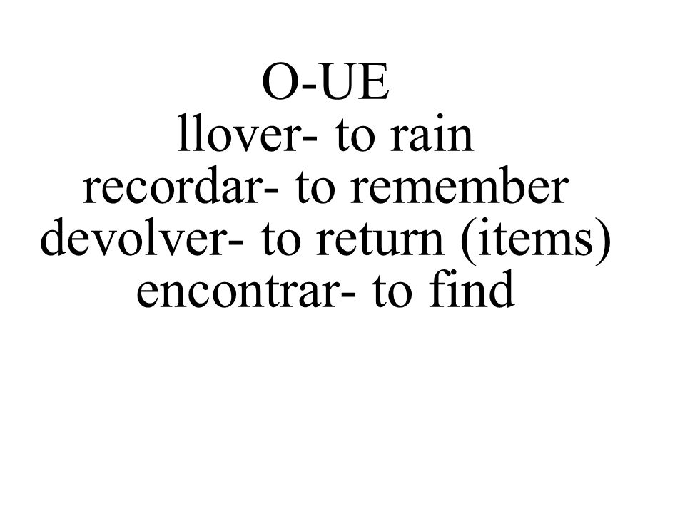 O-UE llover- to rain recordar- to remember devolver- to return (items) encontrar- to find