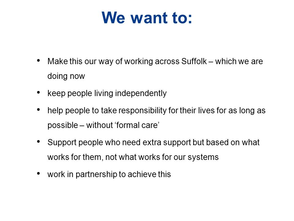 We want to: Make this our way of working across Suffolk – which we are doing now. keep people living independently.