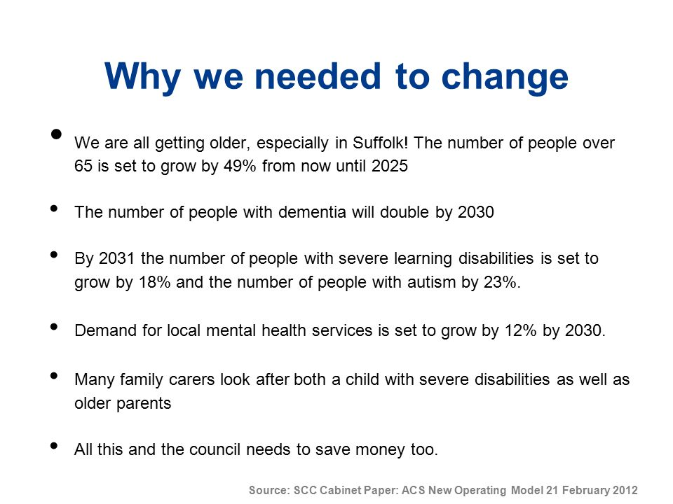 Why we needed to change We are all getting older, especially in Suffolk! The number of people over 65 is set to grow by 49% from now until 2025.