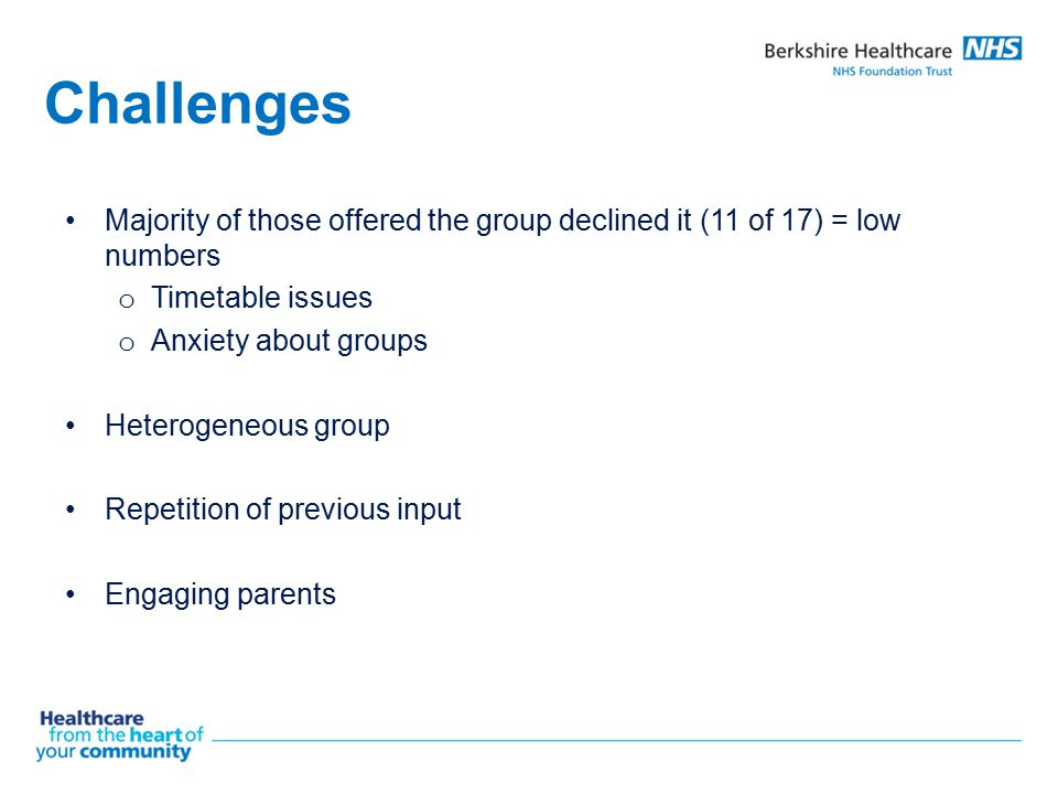 Challenges Majority of those offered the group declined it (11 of 17) = low numbers. Timetable issues.