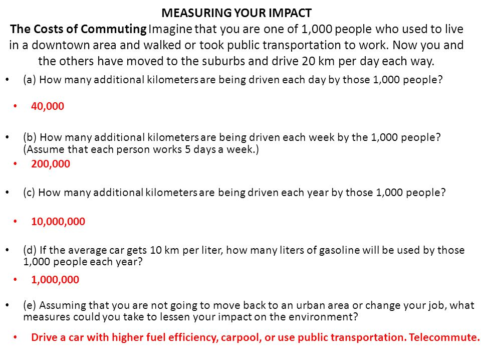 MEASURING YOUR IMPACT The Costs of Commuting Imagine that you are one of 1,000 people who used to live in a downtown area and walked or took public transportation to work. Now you and the others have moved to the suburbs and drive 20 km per day each way.