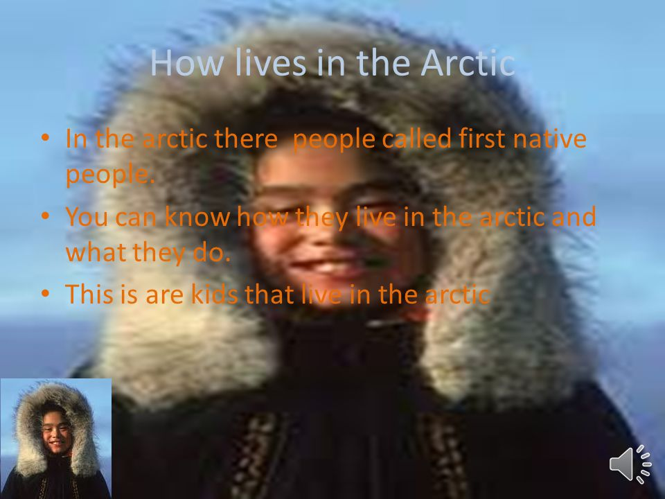 How lives in the Arctic In the arctic there people called first native people. You can know how they live in the arctic and what they do.