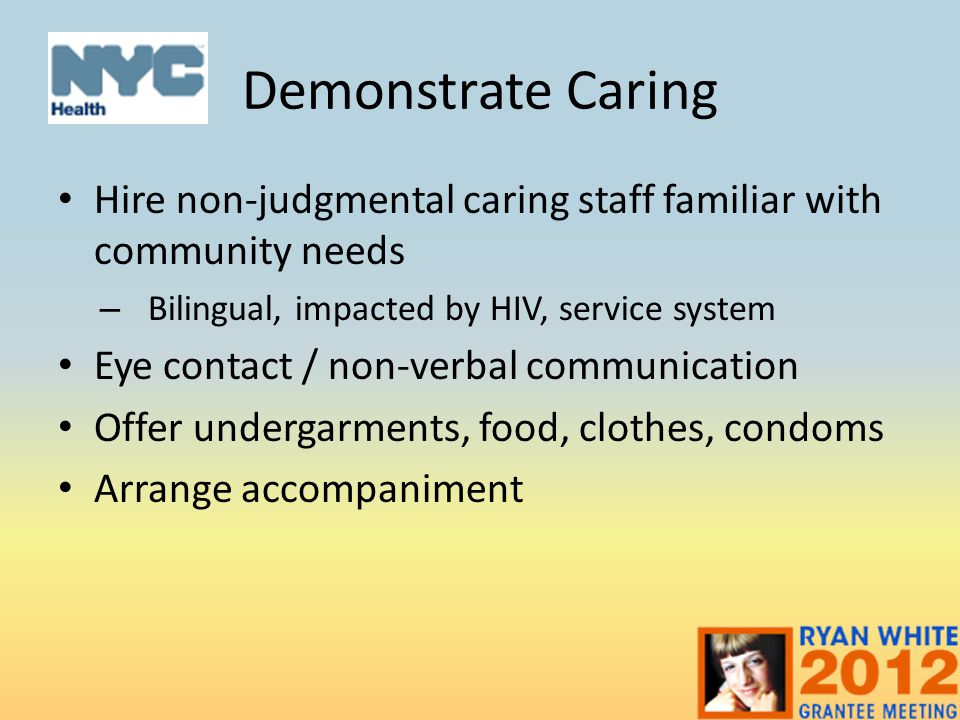 Demonstrate Caring Hire non-judgmental caring staff familiar with community needs. Bilingual, impacted by HIV, service system.