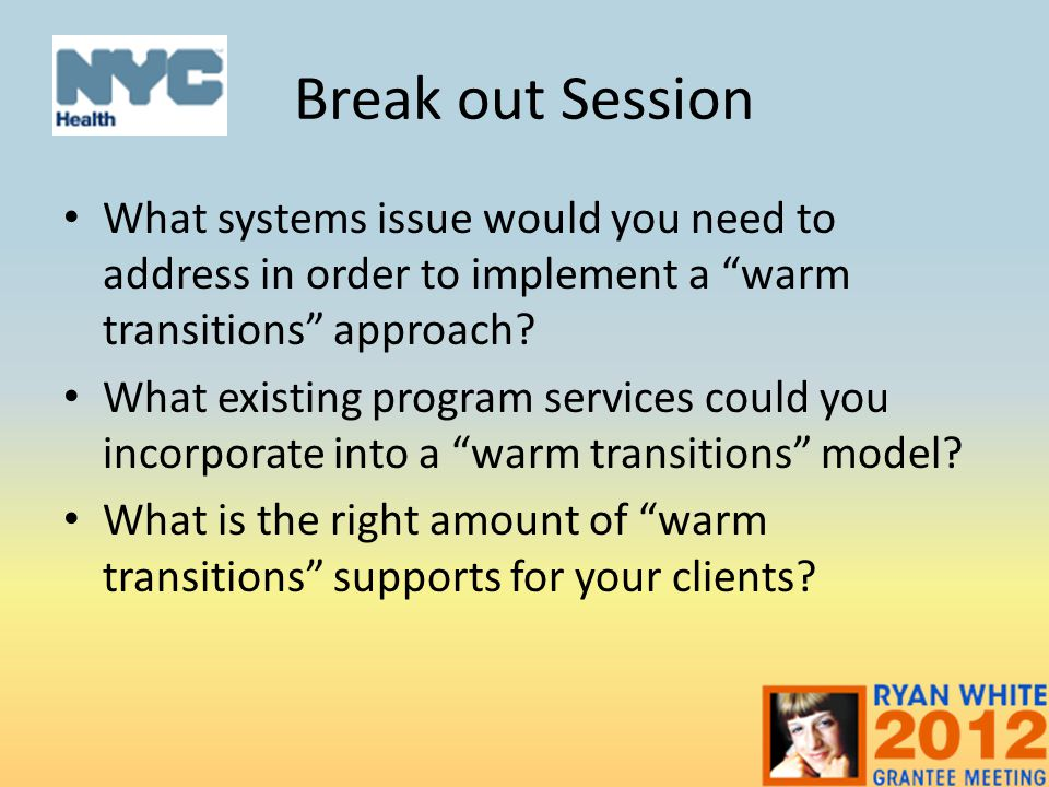 Break out Session What systems issue would you need to address in order to implement a warm transitions approach