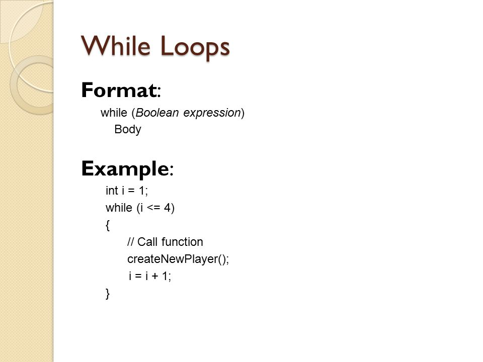 While Loops Format: Example: while (Boolean expression) Body