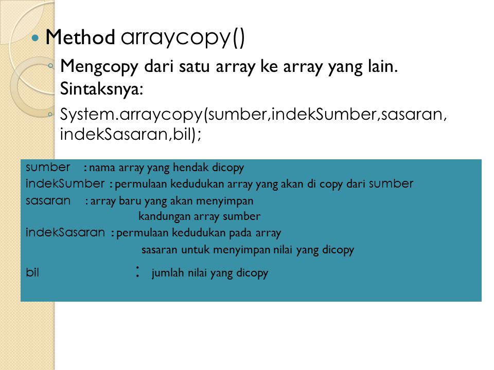 Method arraycopy() Mengcopy dari satu array ke array yang lain. Sintaksnya: System.arraycopy(sumber,indekSumber,sasaran, indekSasaran,bil);