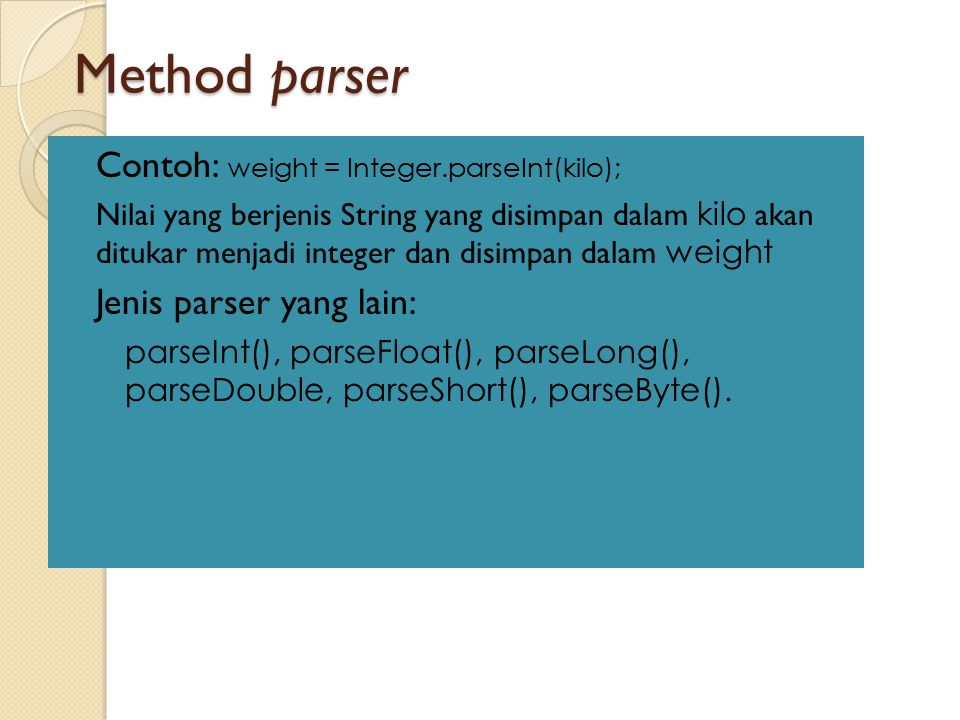 Method parser Contoh: weight = Integer.parseInt(kilo);