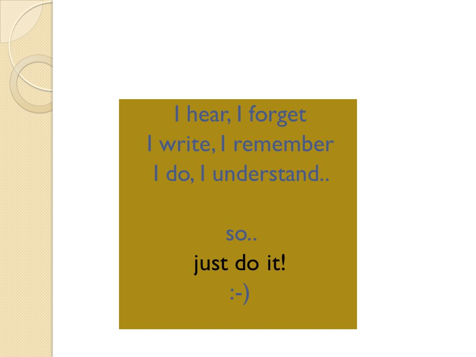 I hear, I forget I write, I remember I do, I understand.. so.. just do it! :-)