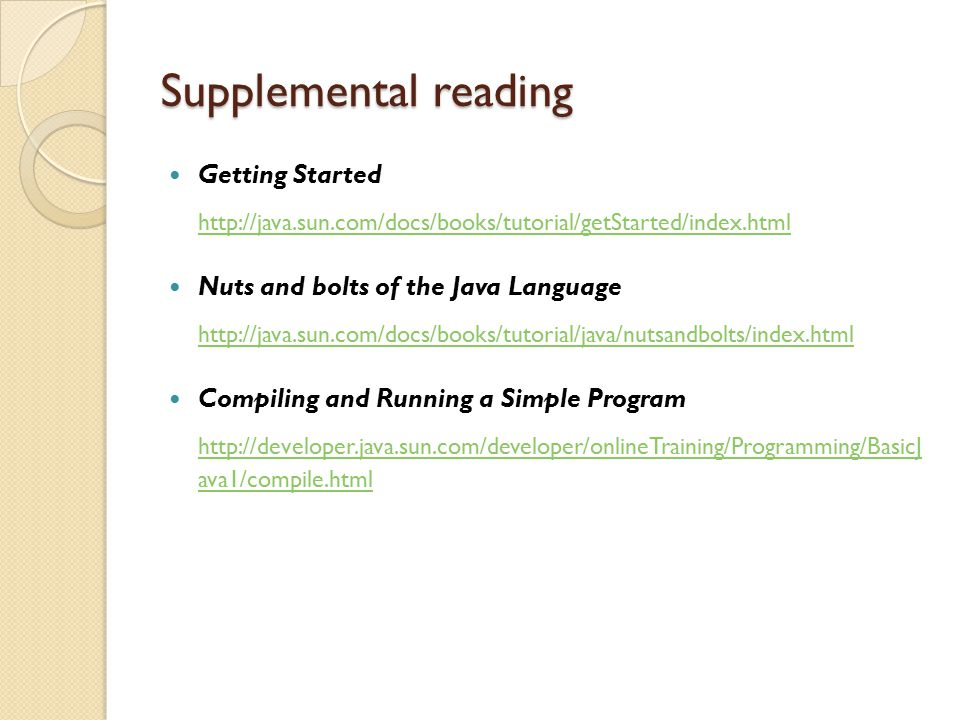 Supplemental reading Getting Started. http://java.sun.com/docs/books/tutorial/getStarted/index.html.