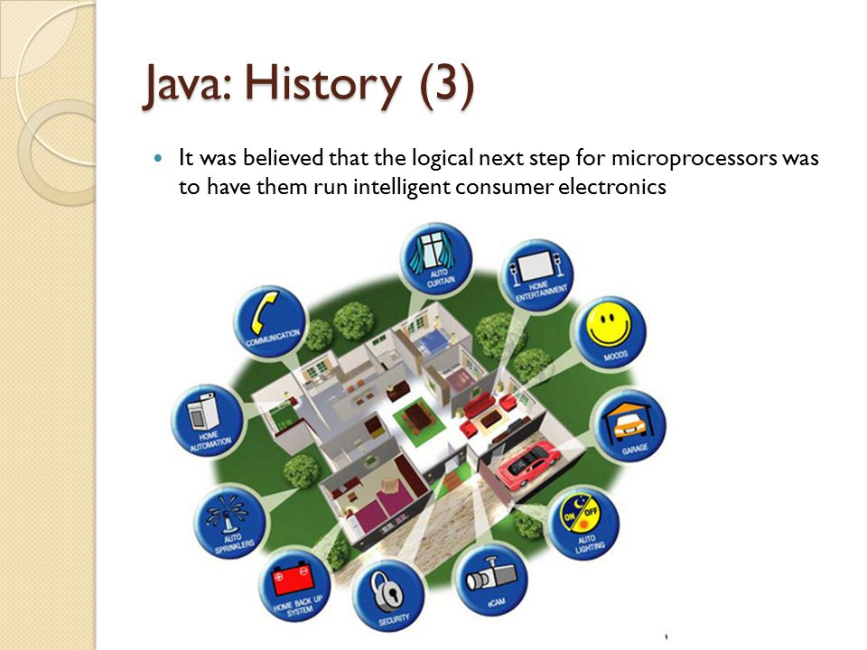 Java: History (3) It was believed that the logical next step for microprocessors was to have them run intelligent consumer electronics.