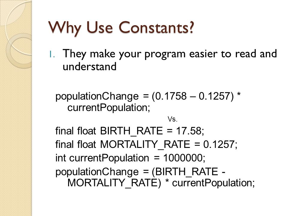 Why Use Constants They make your program easier to read and understand. populationChange = (0.1758 – 0.1257) * currentPopulation;