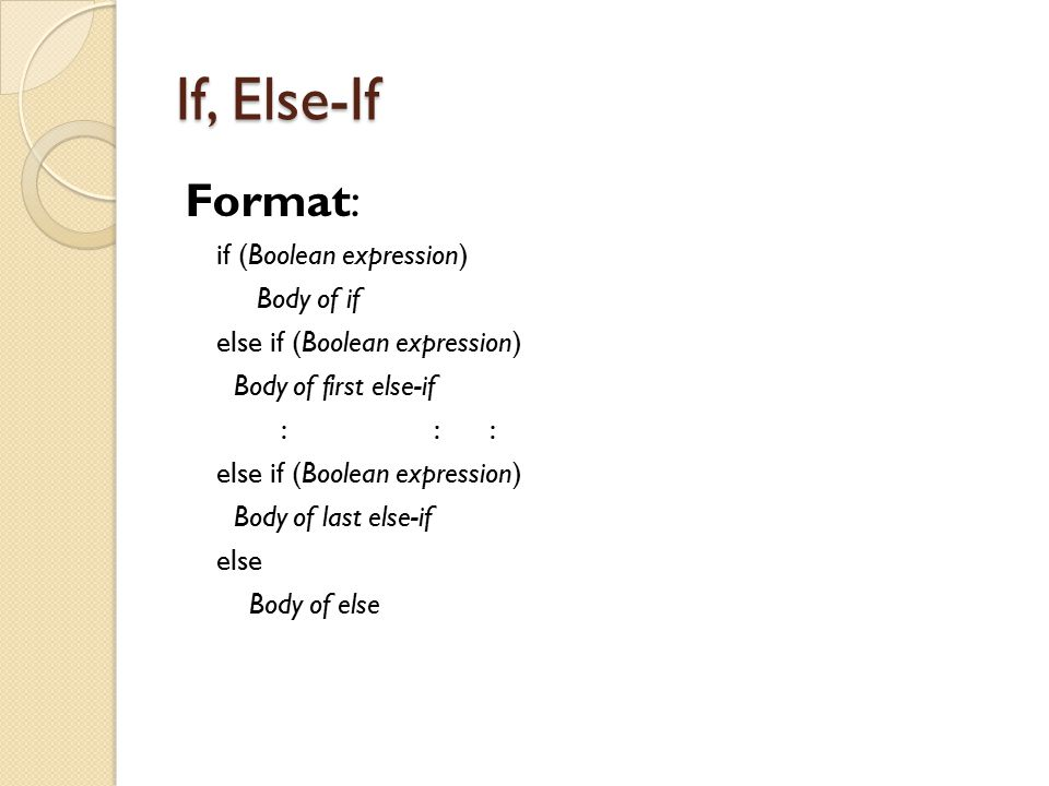 If, Else-If Format: if (Boolean expression) Body of if