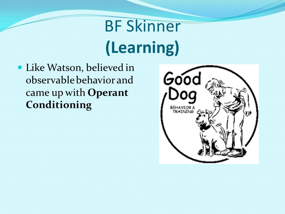 BF Skinner (Learning) Like Watson, believed in observable behavior and came up with Operant Conditioning.