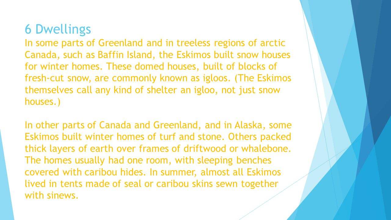 6 Dwellings In some parts of Greenland and in treeless regions of arctic Canada, such as Baffin Island, the Eskimos built snow houses for winter homes.