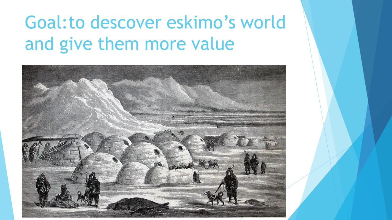 Goal:to descover eskimo's world and give them more value