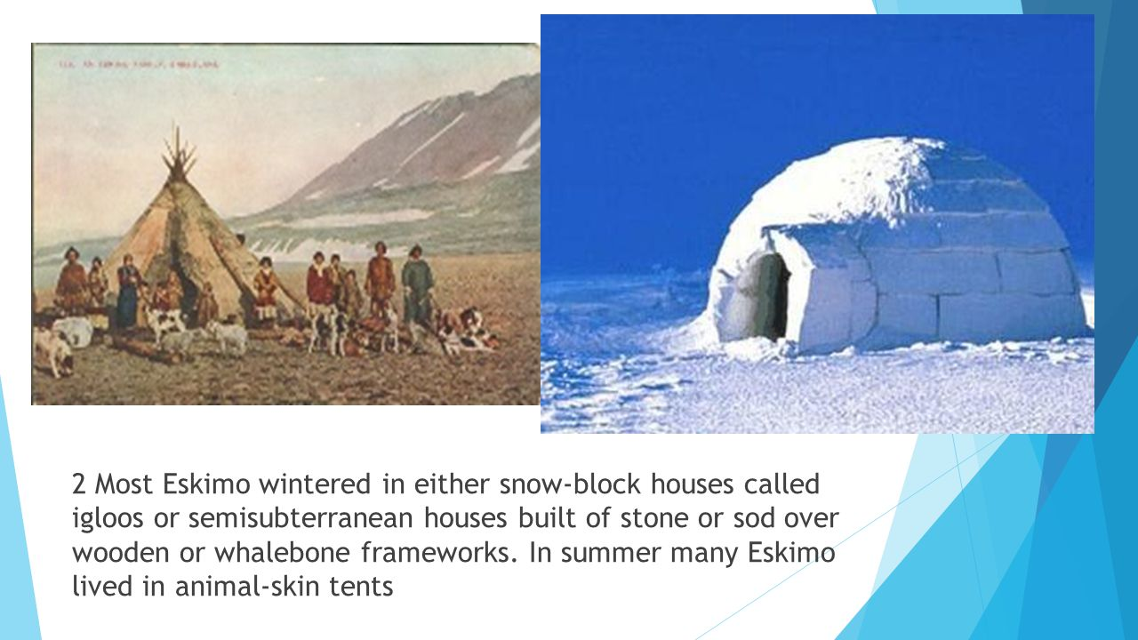 2 Most Eskimo wintered in either snow-block houses called igloos or semisubterranean houses built of stone or sod over wooden or whalebone frameworks.