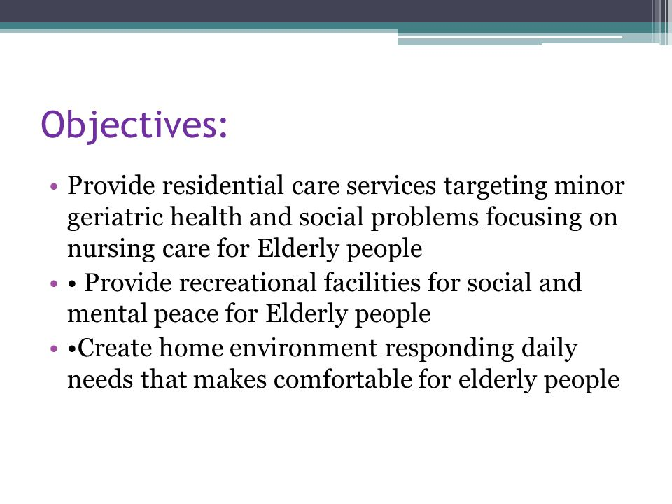 Objectives: Provide residential care services targeting minor geriatric health and social problems focusing on nursing care for Elderly people.