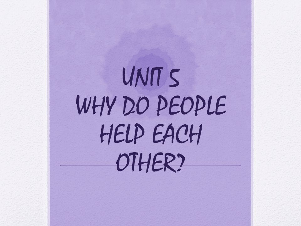 UNIT 5 WHY DO PEOPLE HELP EACH OTHER