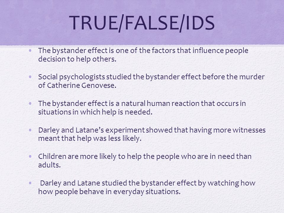 TRUE/FALSE/IDS The bystander effect is one of the factors that influence people decision to help others.