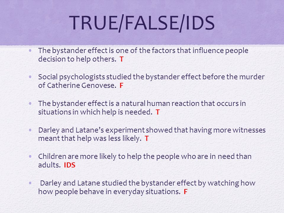TRUE/FALSE/IDS The bystander effect is one of the factors that influence people decision to help others. T.