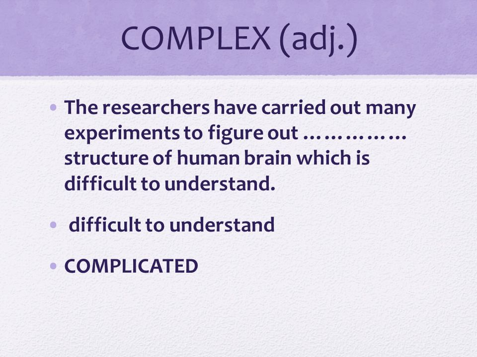 COMPLEX (adj.) The researchers have carried out many experiments to figure out …………… structure of human brain which is difficult to understand.