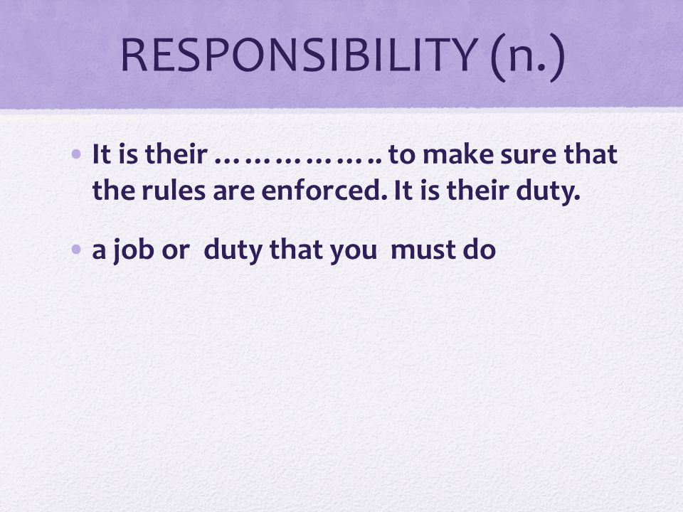 RESPONSIBILITY (n.) It is their …………….. to make sure that the rules are enforced. It is their duty.
