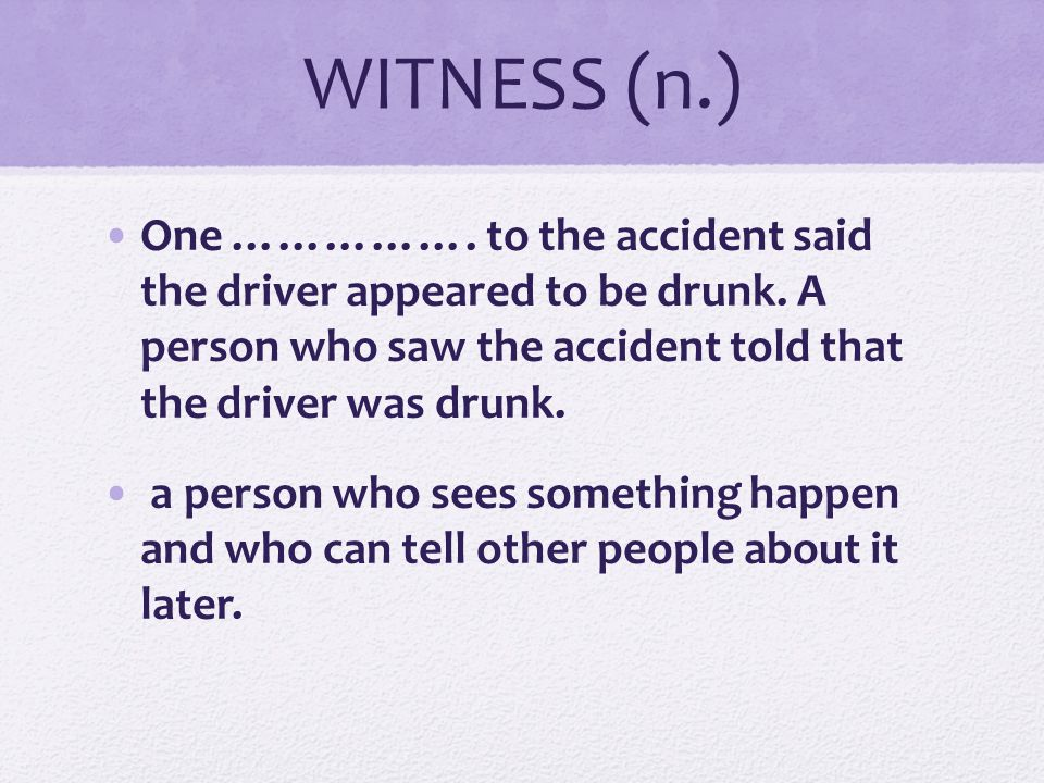 WITNESS (n.) One ……………. to the accident said the driver appeared to be drunk. A person who saw the accident told that the driver was drunk.