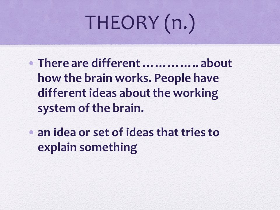 THEORY (n.) There are different ………….. about how the brain works. People have different ideas about the working system of the brain.