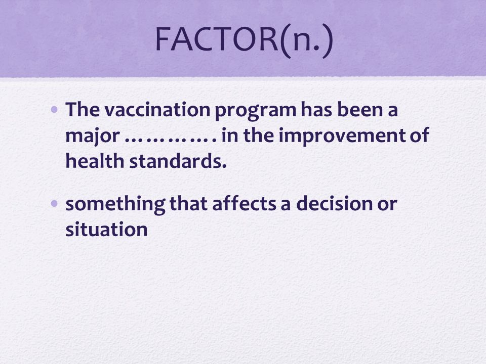 FACTOR(n.) The vaccination program has been a major …………. in the improvement of health standards.