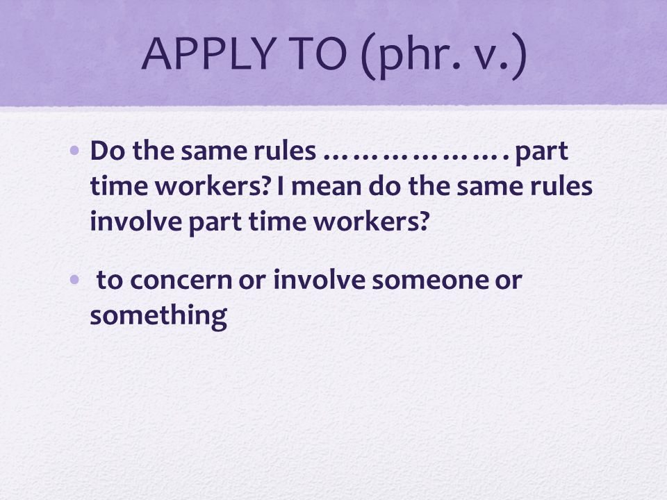 APPLY TO (phr. v.) Do the same rules ………………. part time workers I mean do the same rules involve part time workers