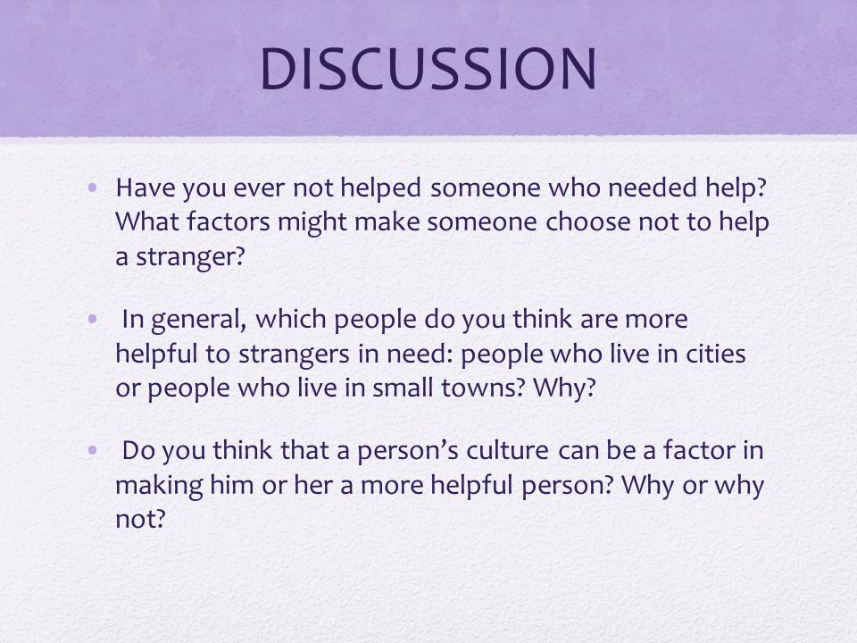 DISCUSSION Have you ever not helped someone who needed help What factors might make someone choose not to help a stranger