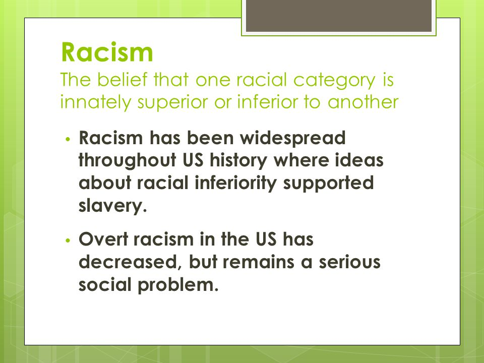 Racism The belief that one racial category is innately superior or inferior to another
