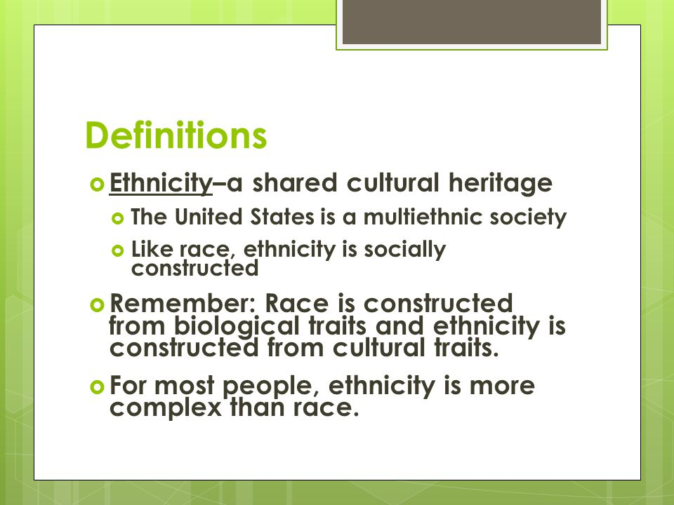 Definitions Ethnicity–a shared cultural heritage