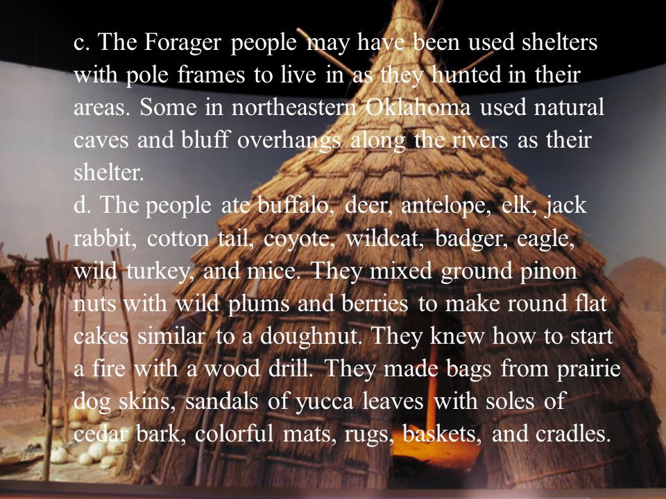 c. The Forager people may have been used shelters with pole frames to live in as they hunted in their areas. Some in northeastern Oklahoma used natural caves and bluff overhangs along the rivers as their shelter.
