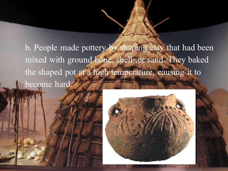 b. People made pottery by shaping clay that had been mixed with ground bone, shell ,or sand.