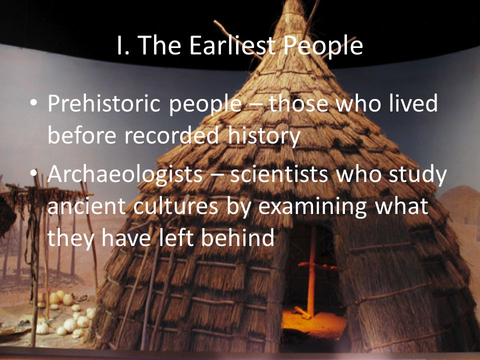 I. The Earliest People Prehistoric people – those who lived before recorded history.