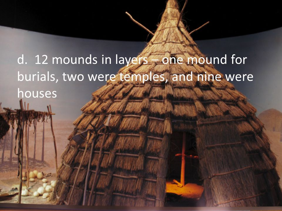 d. 12 mounds in layers – one mound for burials, two were temples, and nine were houses