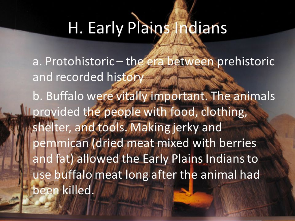 H. Early Plains Indians a. Protohistoric – the era between prehistoric and recorded history.