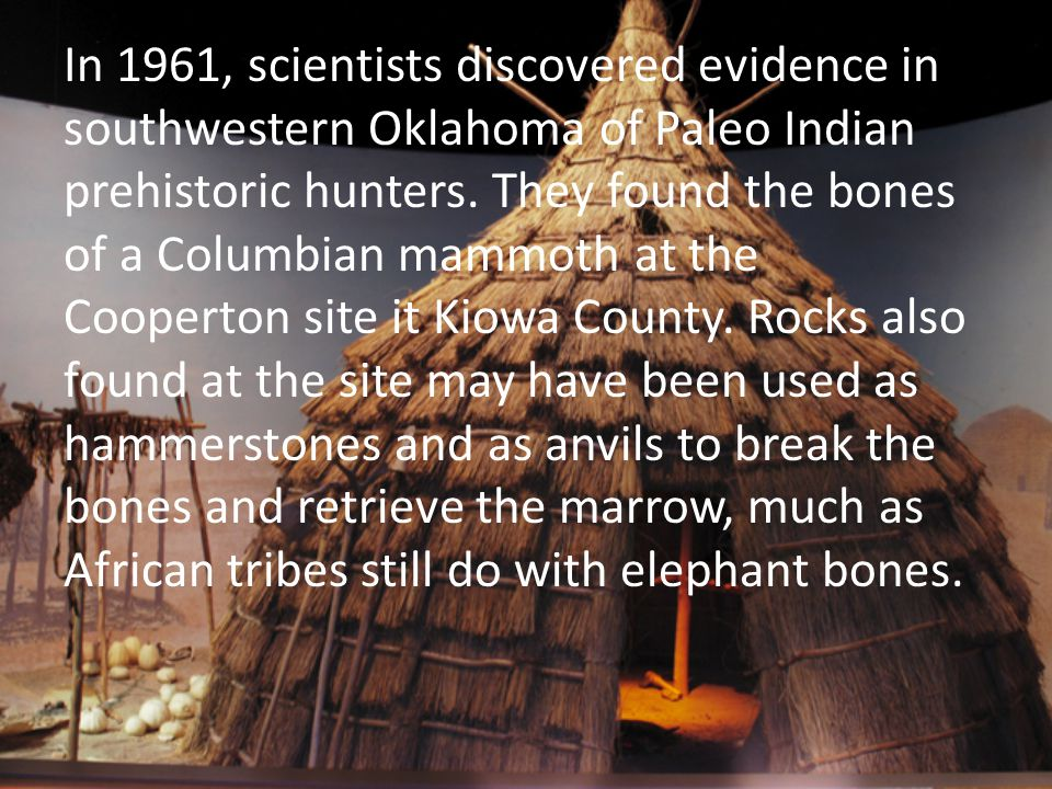 In 1961, scientists discovered evidence in southwestern Oklahoma of Paleo Indian prehistoric hunters.