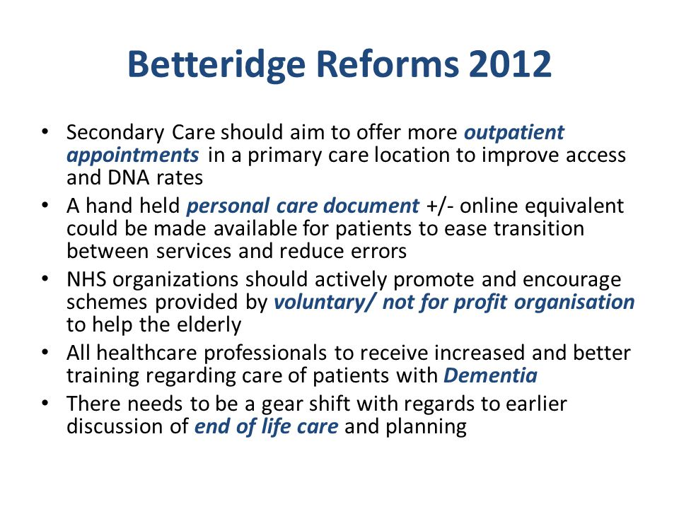 Betteridge Reforms 2012 Secondary Care should aim to offer more outpatient appointments in a primary care location to improve access and DNA rates.