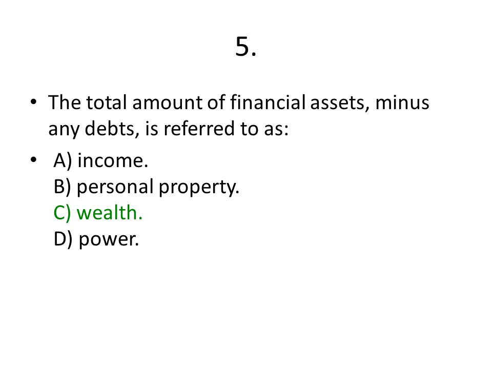 5. The total amount of financial assets, minus any debts, is referred to as: A) income.