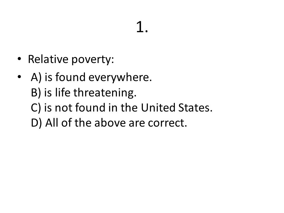 1. Relative poverty: A) is found everywhere. B) is life threatening.