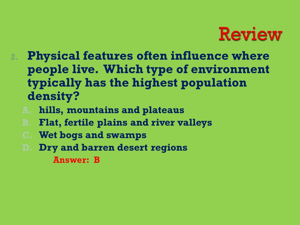 Review Physical features often influence where people live. Which type of environment typically has the highest population density