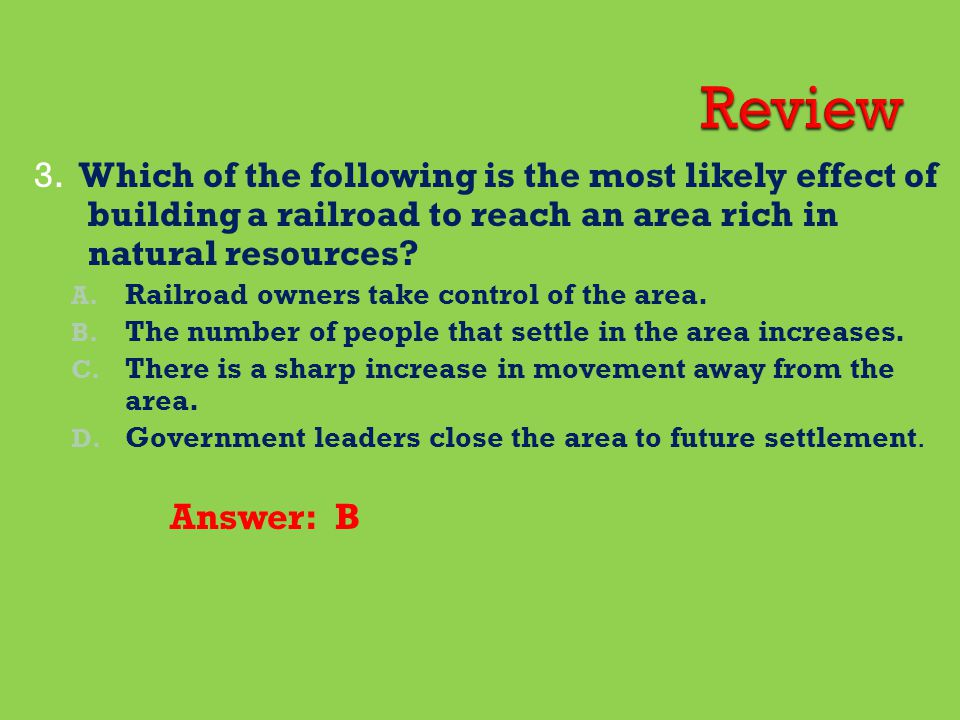 Review 3. Which of the following is the most likely effect of building a railroad to reach an area rich in natural resources
