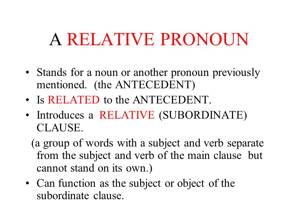 A RELATIVE PRONOUN Stands for a noun or another pronoun previously mentioned. (the ANTECEDENT) Is RELATED to the ANTECEDENT.