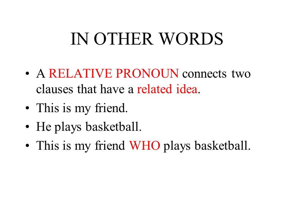 IN OTHER WORDS A RELATIVE PRONOUN connects two clauses that have a related idea. This is my friend.