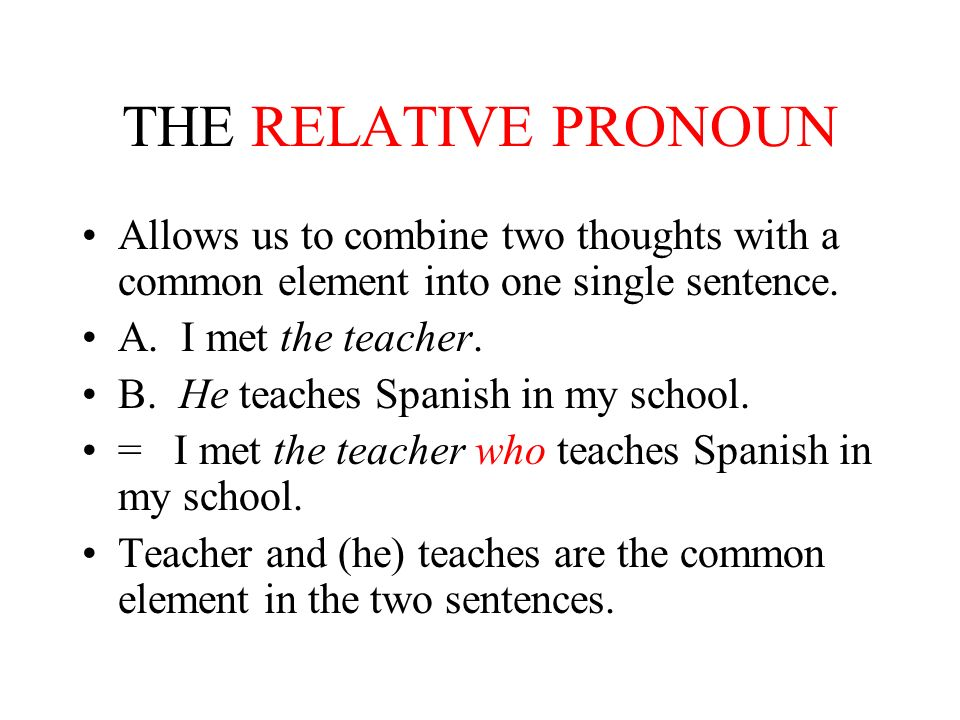 THE RELATIVE PRONOUN Allows us to combine two thoughts with a common element into one single sentence.