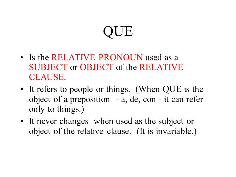 QUE Is the RELATIVE PRONOUN used as a SUBJECT or OBJECT of the RELATIVE CLAUSE.
