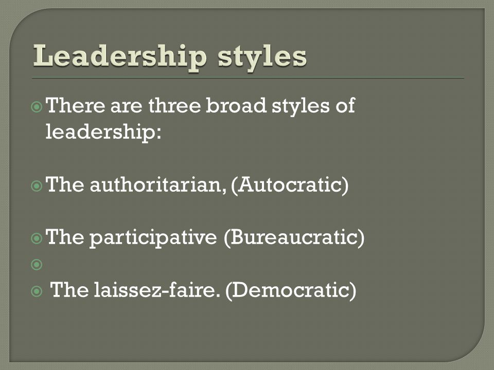 Leadership styles There are three broad styles of leadership: